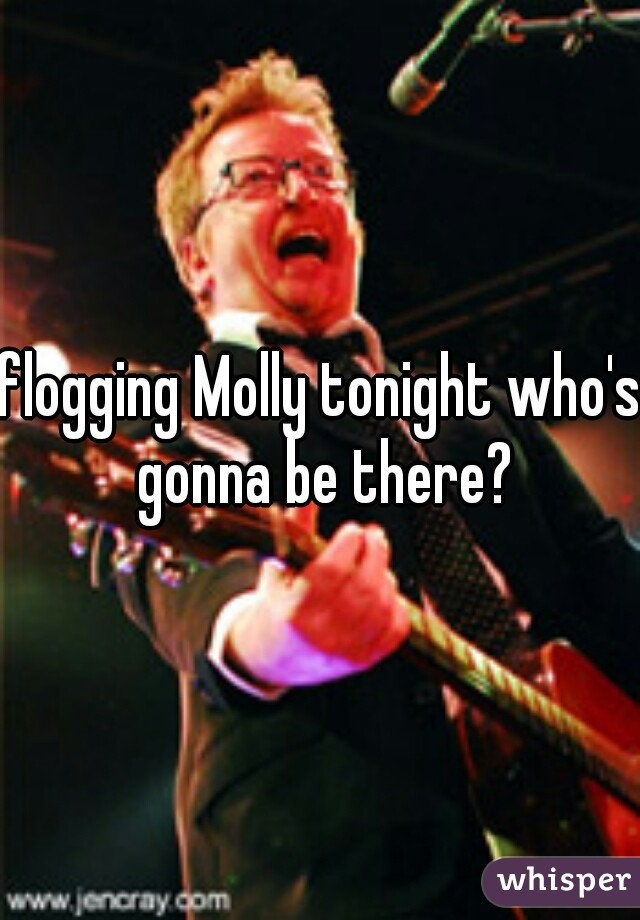 flogging Molly tonight who's gonna be there?