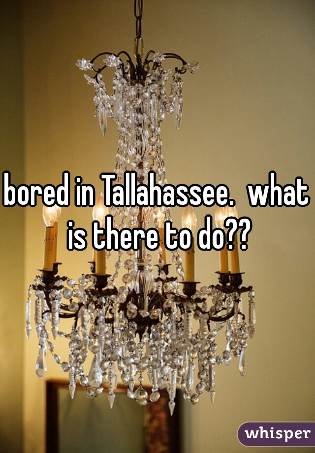 bored in Tallahassee.  what is there to do??