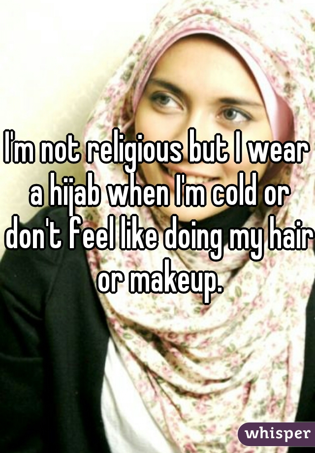 I'm not religious but I wear a hijab when I'm cold or don't feel like doing my hair or makeup.