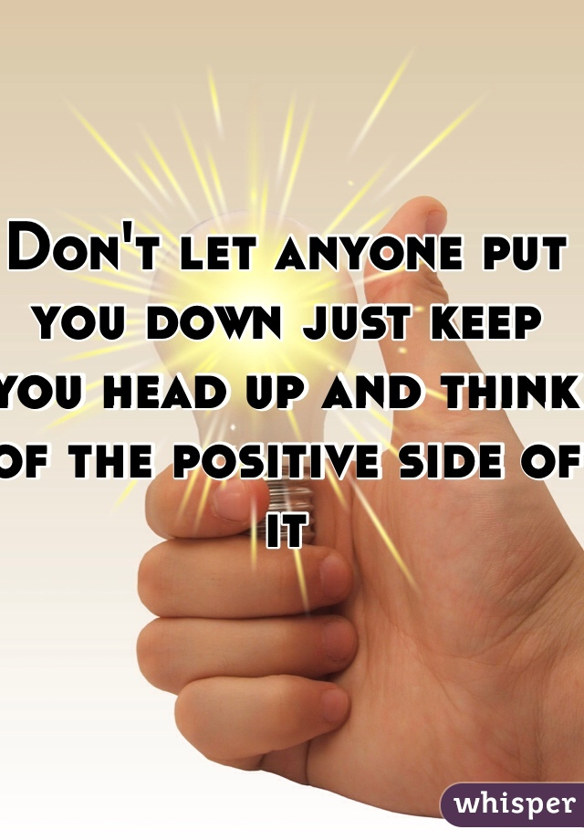 Don't let anyone put you down just keep you head up and think of the positive side of it
