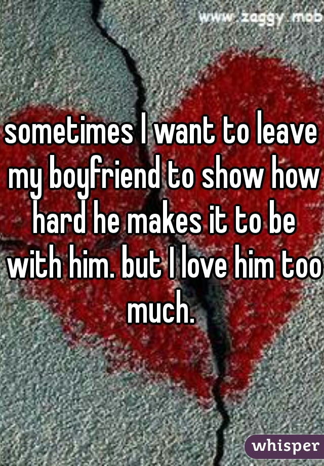 sometimes I want to leave my boyfriend to show how hard he makes it to be with him. but I love him too much.