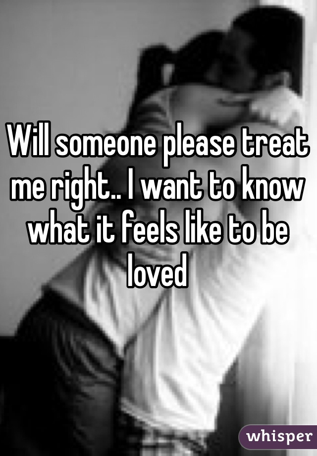 Will someone please treat me right.. I want to know what it feels like to be loved