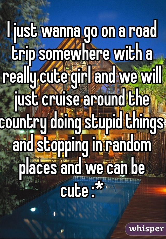I just wanna go on a road trip somewhere with a really cute girl and we will just cruise around the country doing stupid things and stopping in random places and we can be cute :*