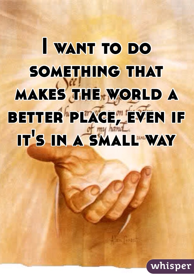 I want to do something that makes the world a better place, even if it's in a small way