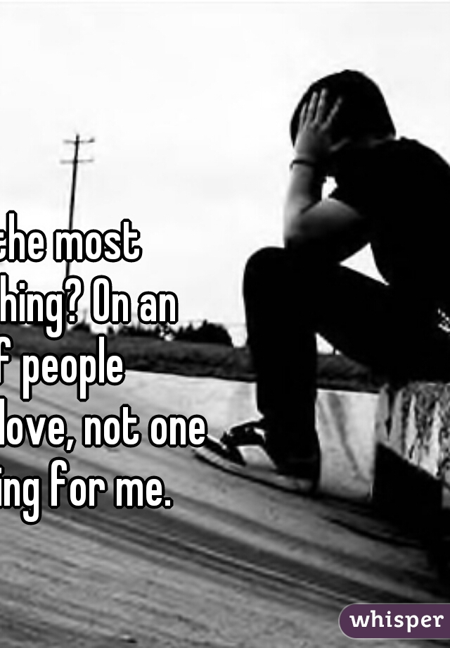 You know the most depressing thing? On an app full of people searching for love, not one person is going for me.