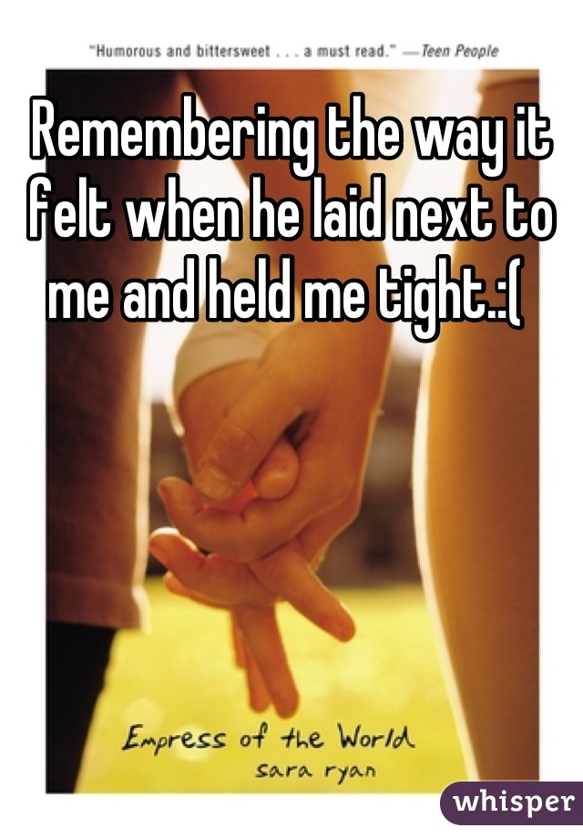 Remembering the way it felt when he laid next to me and held me tight.:(