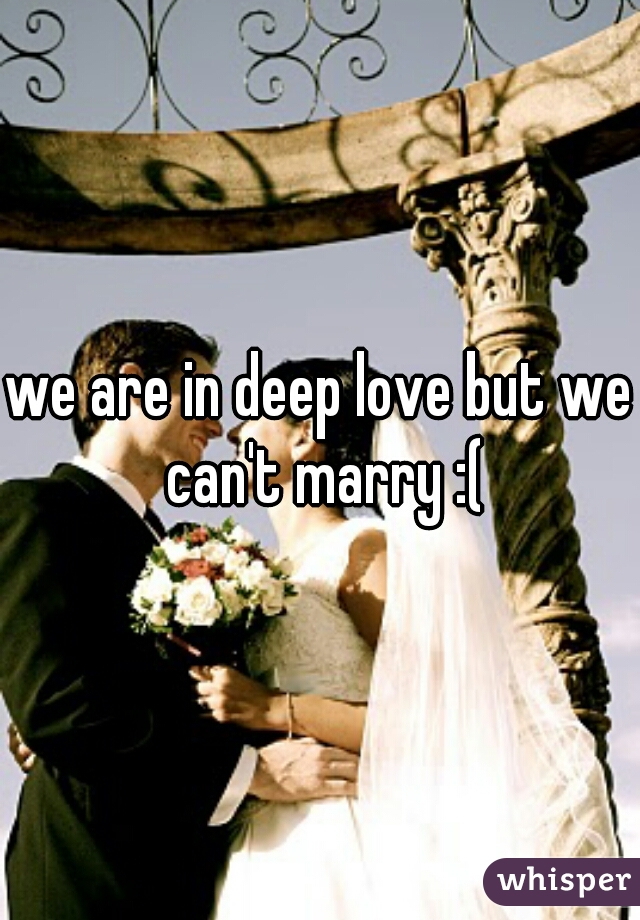 we are in deep love but we can't marry :(