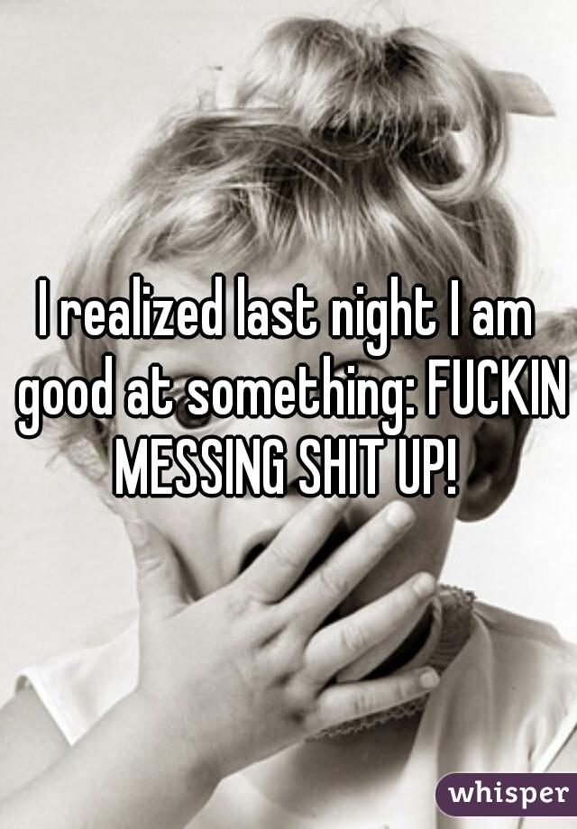 I realized last night I am good at something: FUCKIN MESSING SHIT UP!