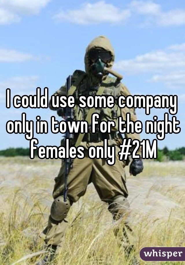 I could use some company only in town for the night females only #21M