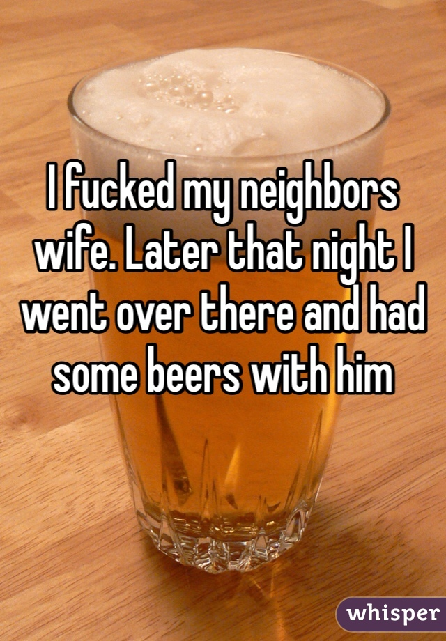 I fucked my neighbors wife. Later that night I went over there and had some beers with him
