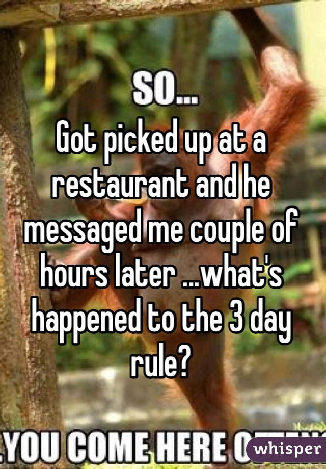 Got picked up at a restaurant and he messaged me couple of hours later ...what's happened to the 3 day rule?