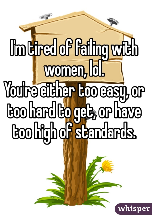 I'm tired of failing with women, lol. You're either too easy, or too hard to get, or have too high of standards.
