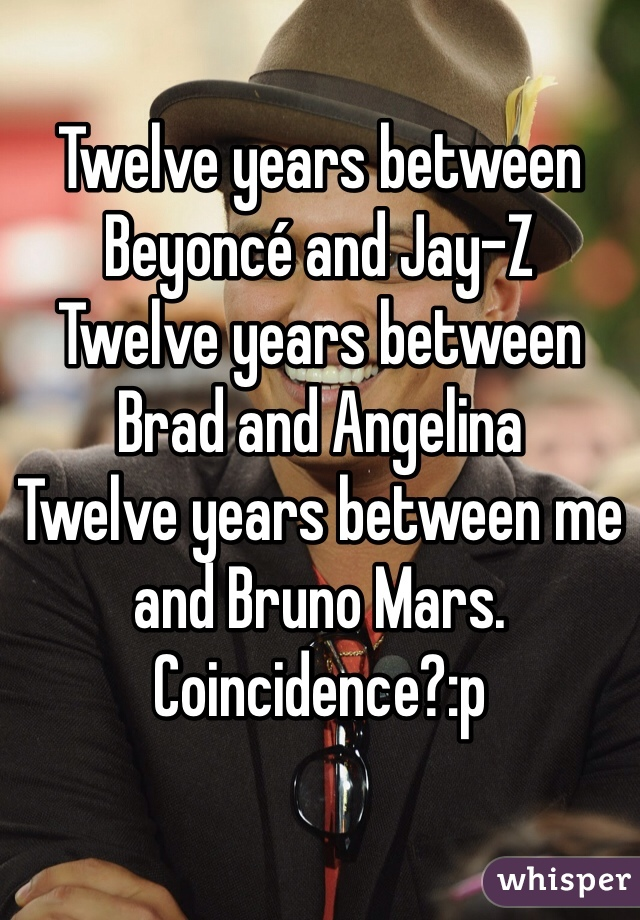 Twelve years between Beyoncé and Jay-Z Twelve years between Brad and Angelina Twelve years between me and Bruno Mars. Coincidence?:p
