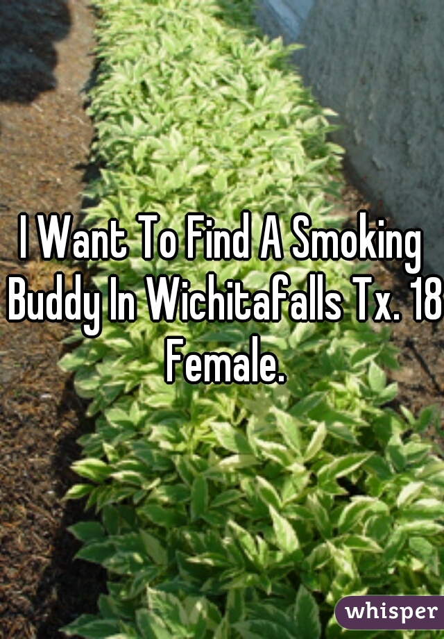 I Want To Find A Smoking Buddy In Wichitafalls Tx. 18 Female.
