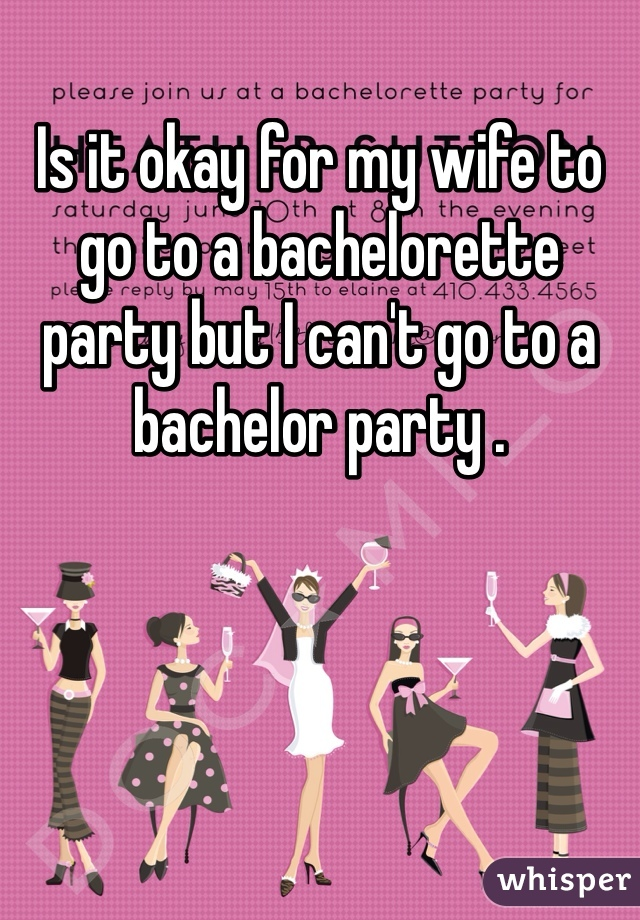 Is it okay for my wife to go to a bachelorette party but I can't go to a bachelor party .