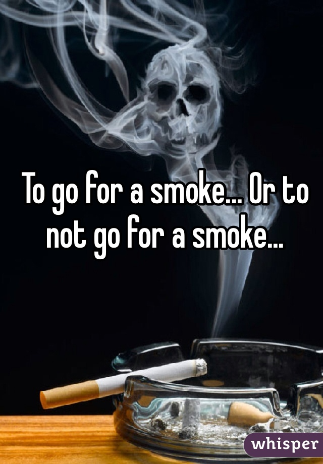 To go for a smoke... Or to not go for a smoke...