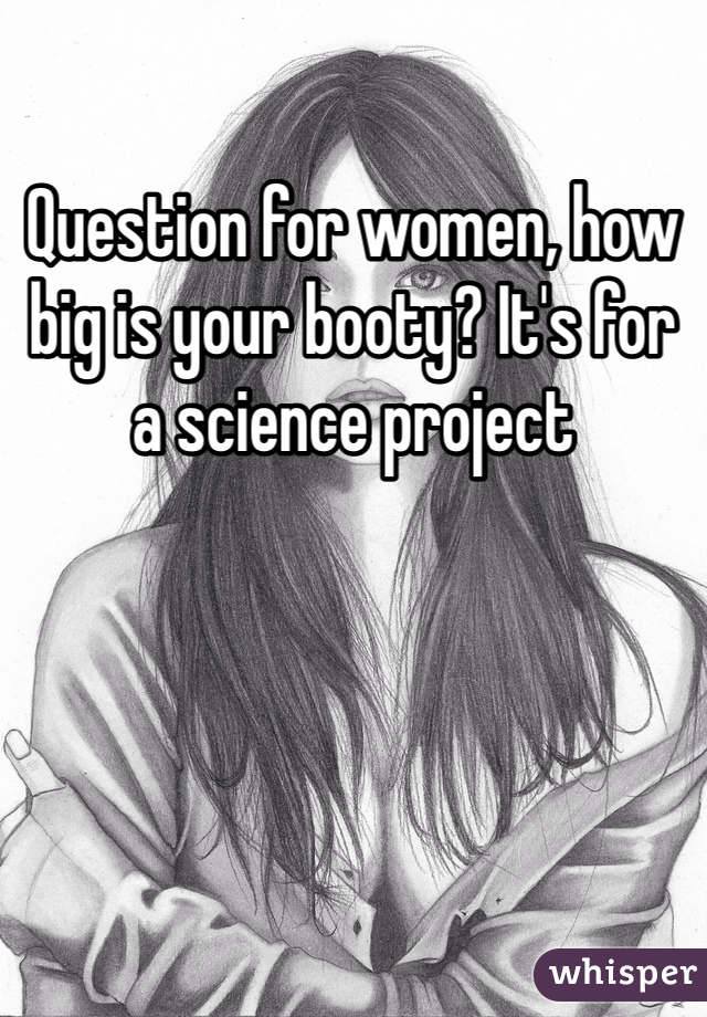 Question for women, how big is your booty? It's for a science project