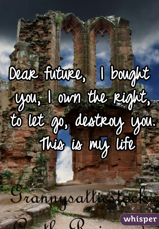 Dear future,  I bought you, I own the right, to let go, destroy you.  This is my life