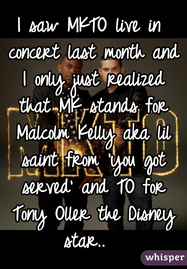I saw MKTO live in concert last month and I only just realized that MK stands for Malcolm Kelly aka lil saint from 'you got served' and TO for Tony Oller the Disney star..