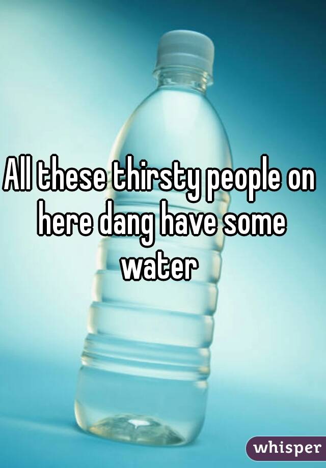 All these thirsty people on here dang have some water