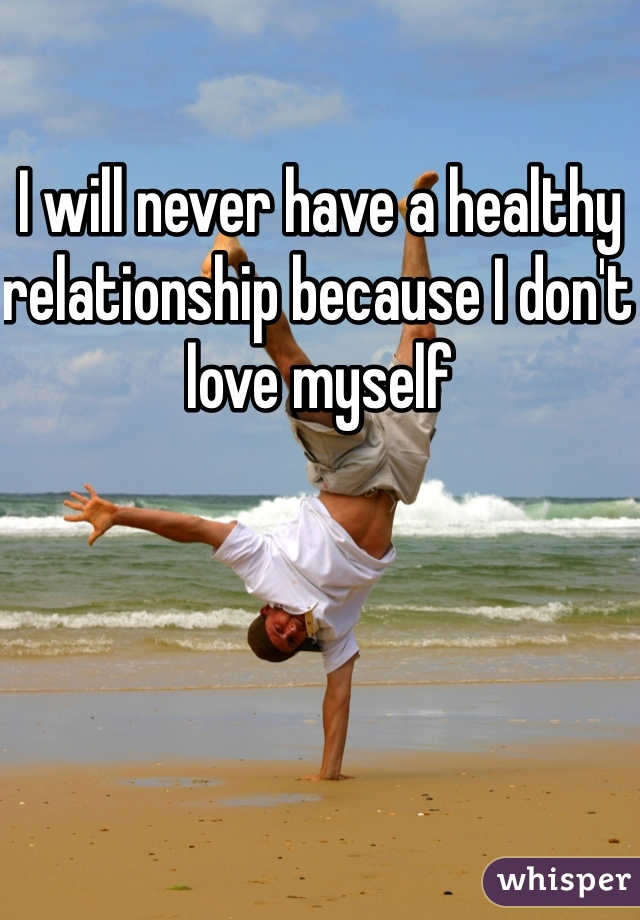 I will never have a healthy relationship because I don't love myself