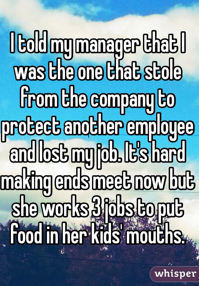 I told my manager that I was the one that stole from the company to protect another employee and lost my job. It's hard making ends meet now but she works 3 jobs to put food in her kids' mouths.