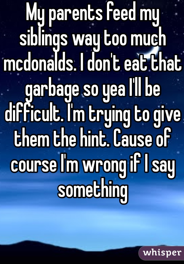 My parents feed my siblings way too much mcdonalds. I don't eat that garbage so yea I'll be difficult. I'm trying to give them the hint. Cause of course I'm wrong if I say something