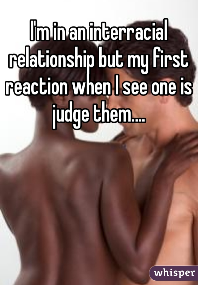 I'm in an interracial relationship but my first reaction when I see one is judge them....