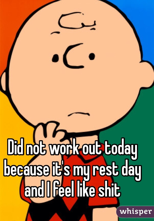 Did not work out today because it's my rest day and I feel like shit