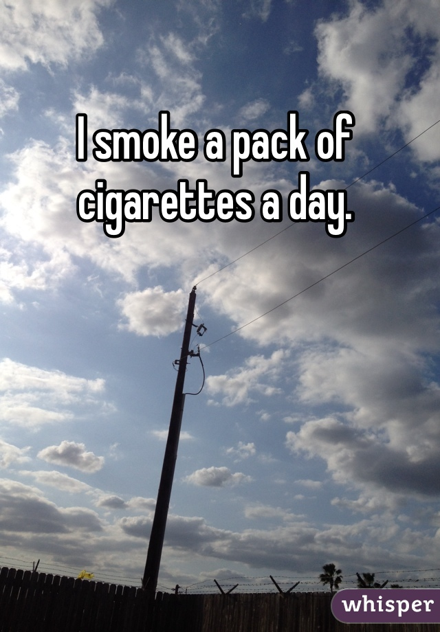 I smoke a pack of cigarettes a day.