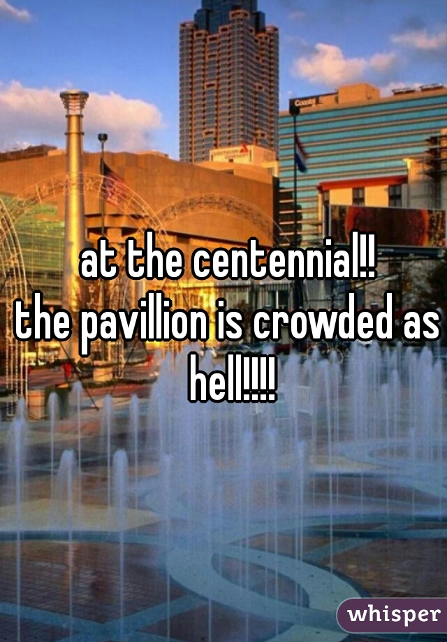 at the centennial!! the pavillion is crowded as hell!!!!