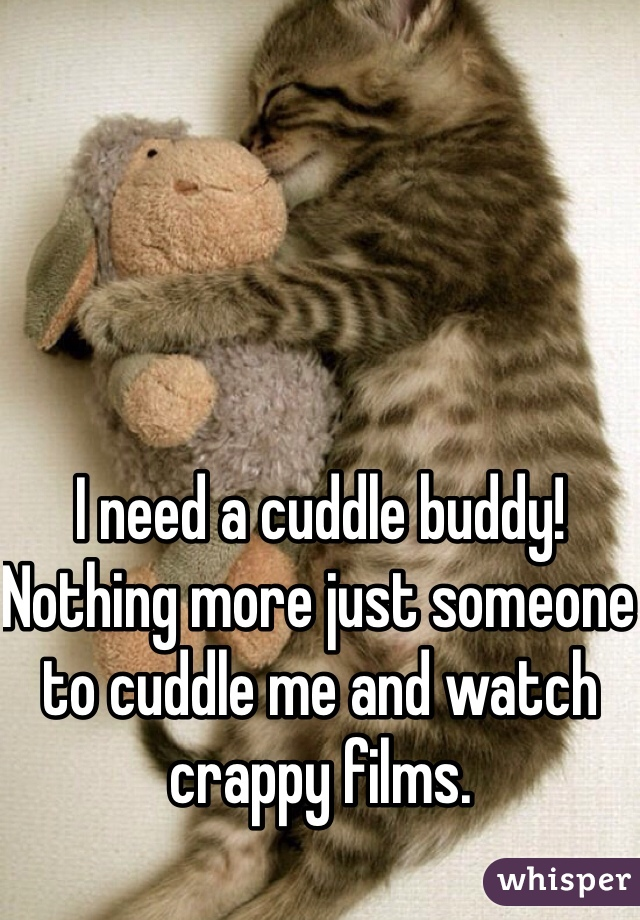 I need a cuddle buddy! Nothing more just someone to cuddle me and watch crappy films.