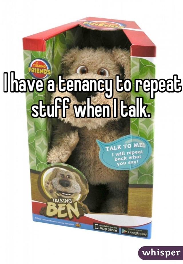 I have a tenancy to repeat stuff when I talk.