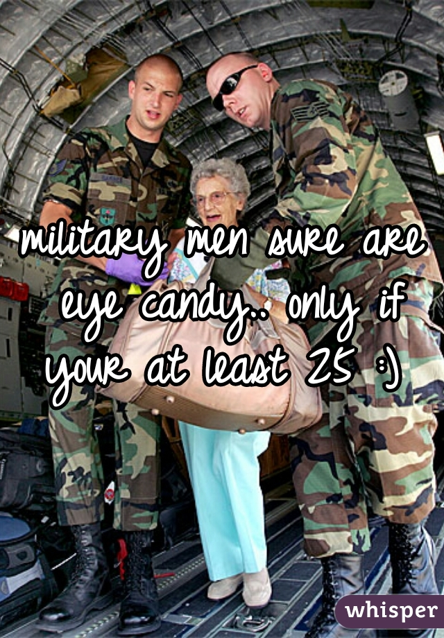 military men sure are eye candy.. only if your at least 25 :)