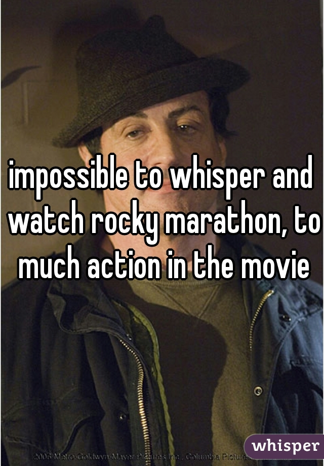 impossible to whisper and watch rocky marathon, to much action in the movie