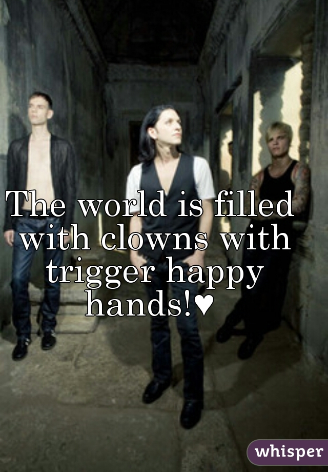 The world is filled with clowns with trigger happy hands!e