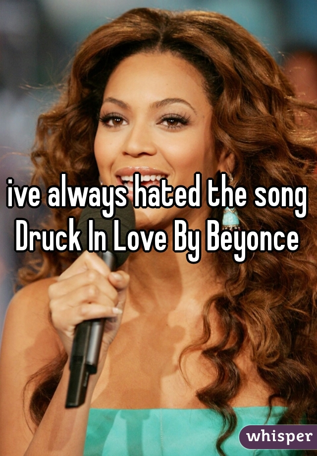 ive always hated the song Druck In Love By Beyonce