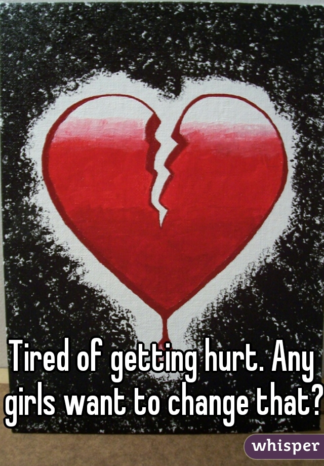 Tired of getting hurt. Any girls want to change that?