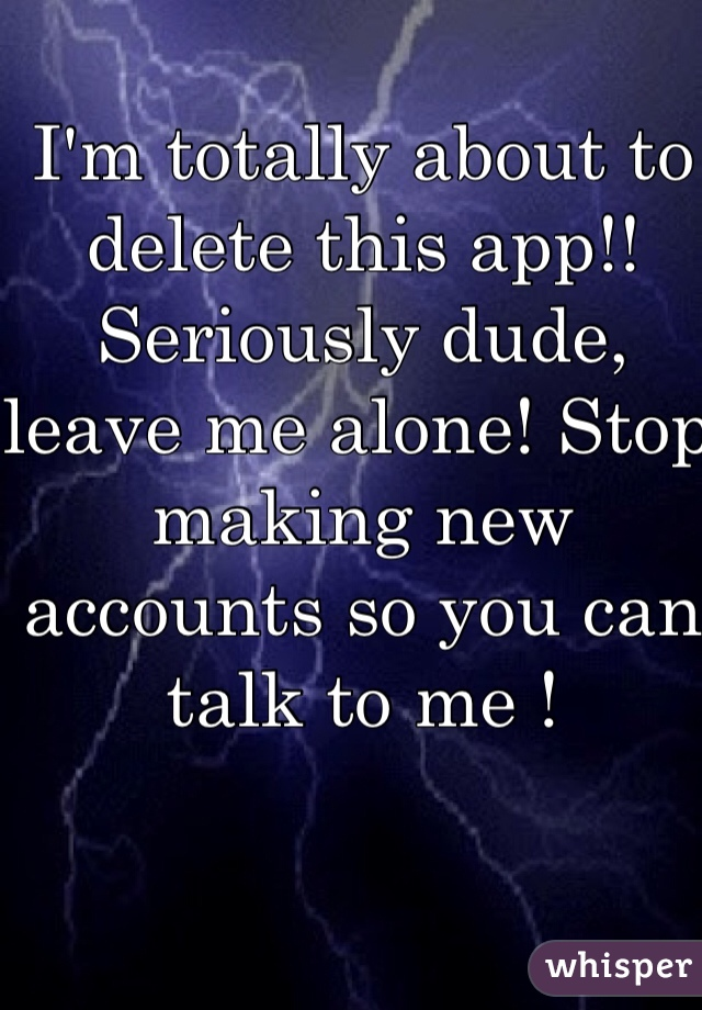 I'm totally about to delete this app!! Seriously dude, leave me alone! Stop making new accounts so you can talk to me !