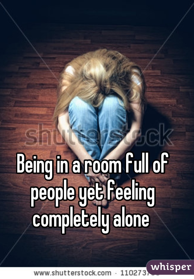 Being in a room full of people yet feeling completely alone