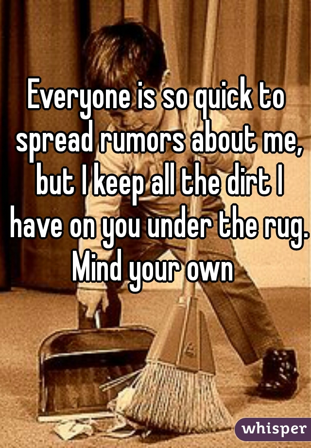 Everyone is so quick to spread rumors about me, but I keep all the dirt I have on you under the rug. Mind your own