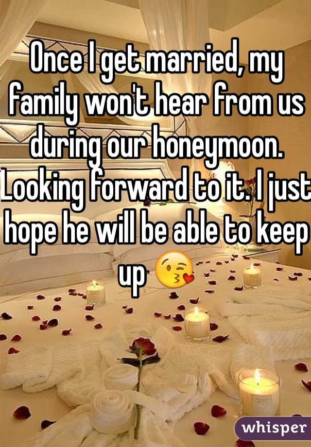 Once I get married, my family won't hear from us during our honeymoon.  Looking forward to it. I just hope he will be able to keep up 😘