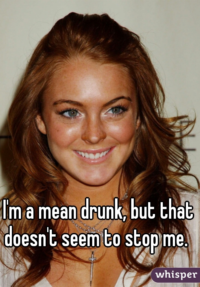 I'm a mean drunk, but that doesn't seem to stop me.