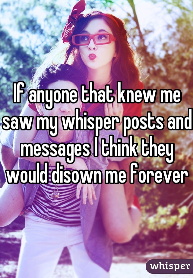 If anyone that knew me saw my whisper posts and messages I think they would disown me forever