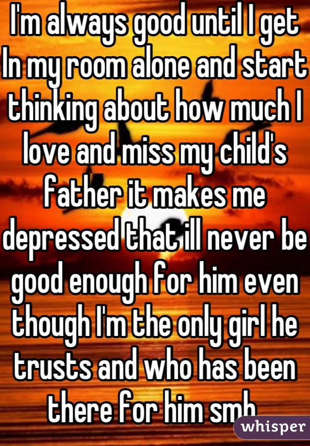 I'm always good until I get In my room alone and start thinking about how much I love and miss my child's father it makes me depressed that ill never be good enough for him even though I'm the only girl he trusts and who has been there for him smh