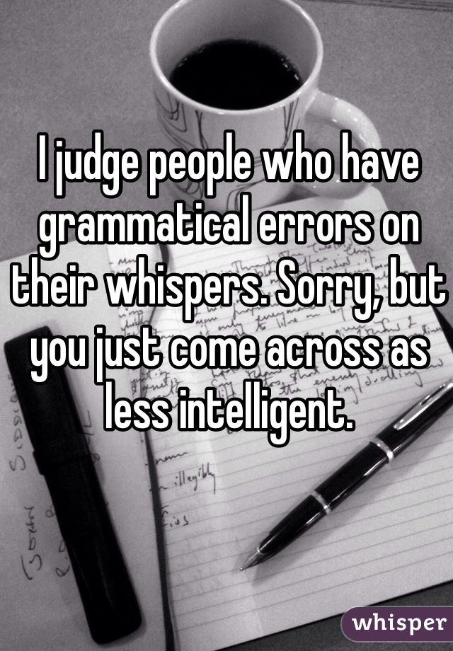 I judge people who have grammatical errors on their whispers. Sorry, but you just come across as less intelligent.