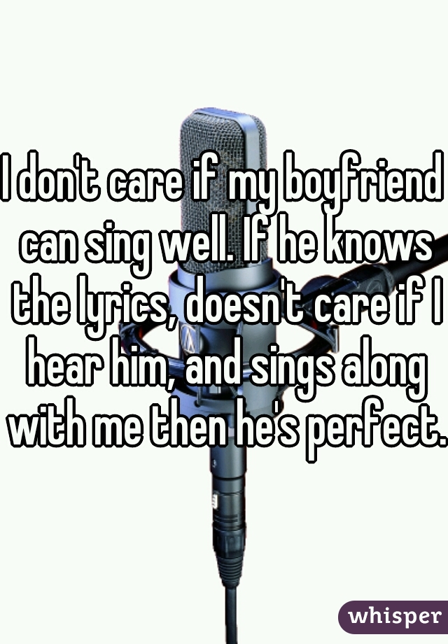 I don't care if my boyfriend can sing well. If he knows the lyrics, doesn't care if I hear him, and sings along with me then he's perfect.