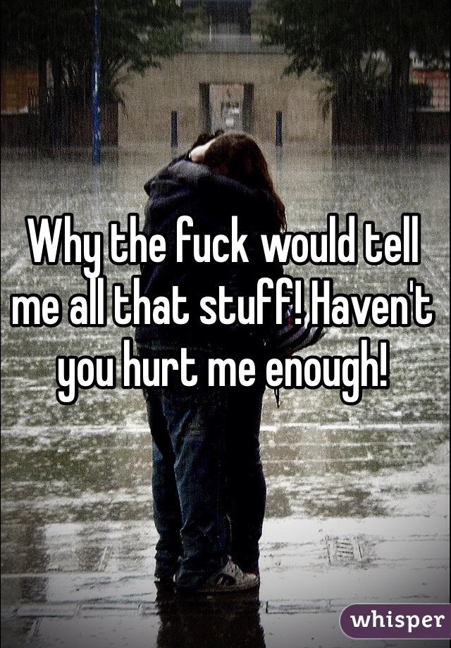 Why the fuck would tell me all that stuff! Haven't you hurt me enough!