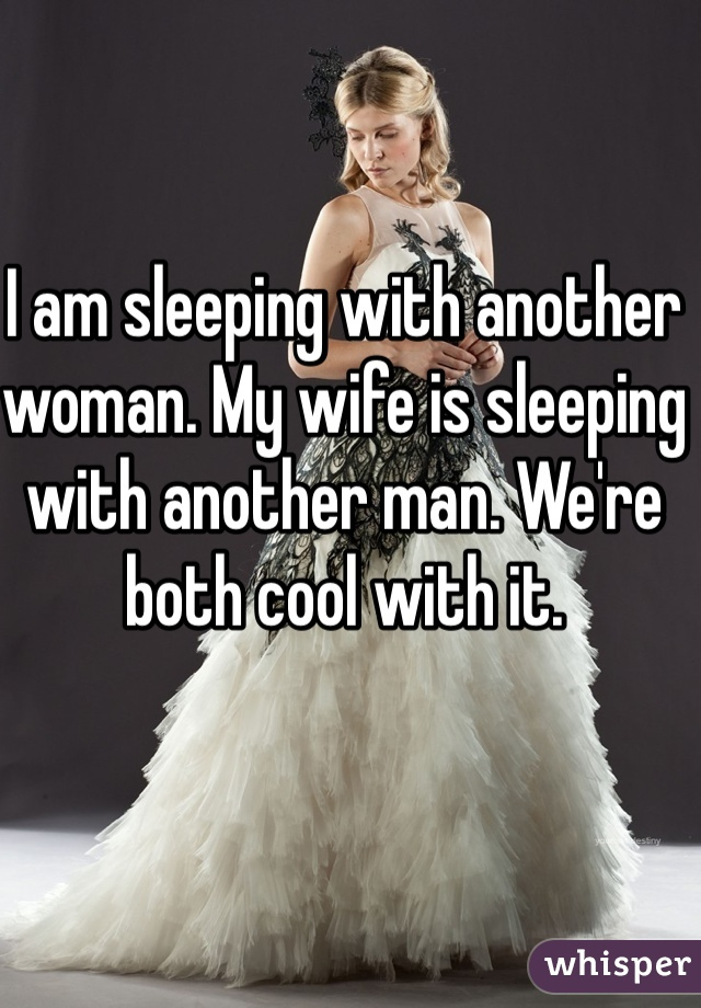 I am sleeping with another woman. My wife is sleeping with another man. We're both cool with it.