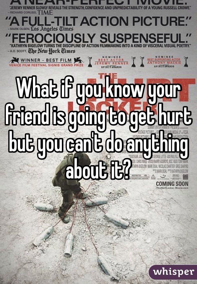 What if you know your friend is going to get hurt but you can't do anything about it?